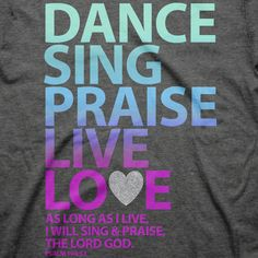 Dance! Sing! Praise! Live! Love! Give all the glory to God! As long as I live, I will sing and praise you, the LORD God. - Psalm 104:33