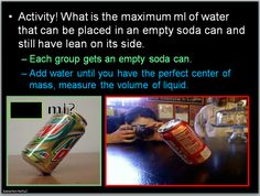 I have students try and find how many ml are required for a soda to stand on its side.  It's one of the many ways I teach about center of mass.  I do let the students drink the content which they enjoy.  That, and soda isn't allowed in the classroom except on this day.