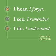I hear. I forget. I see. I remember. I do. I understand. - Chinese Proverb