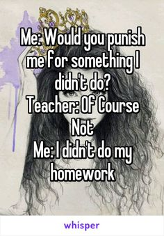 Would you punish me for something I didn't do? Teacher: Of Course Not Me: I didn't do my homework Comebacks And Insults, Funny Insults, Funny Comebacks, Stupid Funny Memes, Funny Relatable Memes, Funny Texts, Hilarious, Epic Texts, Sarcastic Quotes