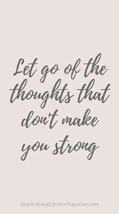 """Let go of the thoughts that don't make you strong."""