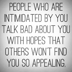 They are intimidated by you, some will go to great lengths to ensure that others don't find you appealing, in any way.