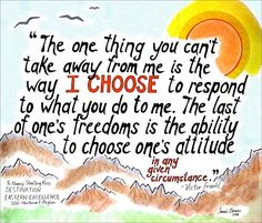 The one thing you can't take away from me is way I choose to respond to what you do to me.  The last of one's freedoms is the ability to choose one's attitude.  Viktor Frankl