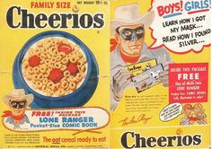 """After having sponsored The Lone Ranger radio program throughout the 1940's, General Mills brought the masked man to television in 1949 as a vehicle to promote Cheerios. The cereal maintained a branding association with the """"Hi-yo, Silver, away!"""" cowboy until the early 1960's. In 2001, Cheerios commemorated their relationship with the Lone Ranger by offering a retro Lone Ranger cereal box and a retro Lone Ranger lunchbox as a send-away premium."""