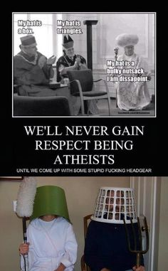 Atheism, Religion, God is Imaginary, Humor. My hat is a box. My hat is triangles. My hat is a bulky nutsack. We'll never gain respect being atheists until we come up with some stupid fucking headgear. Atheist Quotes, Atheist Humor, Religious Humor, Religious People, Athiest, Anti Religion, Thought Provoking, Funny Pictures, Hilarious