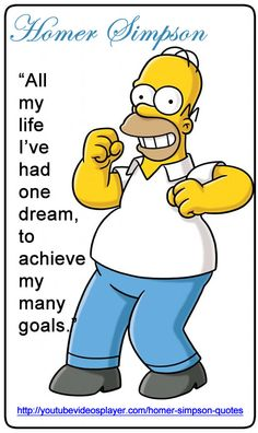 """http://youtubevideosplayer.com/homer-simpson-quotes """"All my life I've had one dream, to achieve my many goals"""". More Homer Simpson quotes on beer, love, marriage, donuts, alcohol and work at http://youtubevideosplayer.com/homer-simpson-quotes"""