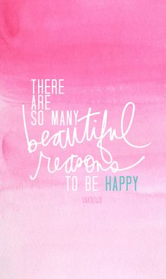 """""""there are so many beautiful reasons to be happy""""."""