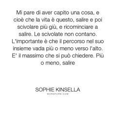 """Sophie Kinsella - """"Mi pare di aver capito una cosa, e cio� che la vita � questo, salire e poi scivolare..."""". life, quotes, books, vita, finding-audrey, italiano, sophie-kinsella, alti-e-bassi, up-and-down"""