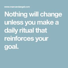 Nothing will change unless you make a daily ritual that reinforces your goal.