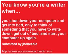 You know you're a writer when...  you shut down your computer and get into bed, only to think of something that you have to write down, get out of bed, and start up your computer up again.