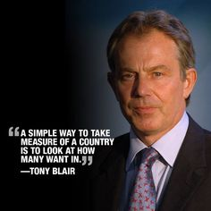 """A simple way to take measure of a country is to look at how many want in."" Tony Blair, former Prime Minister of Great Britain"