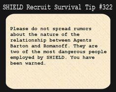 S.H.I.E.L.D. Recruit Survival Tip #222:Pleas do not spread rumours about the nature of the relationship between Agents Barton and Romanoff. They are two of the most dangerous people employed by S.H.I.E.L.D. You have been warned.