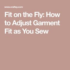 Fit on the Fly: How to Adjust Garment Fit as You Sew