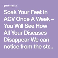 Soak Your Feet In ACV Once A Week – You Will See How All Your Diseases Disappear We can notice from the strong scent that the apple cider vinegar contains many biologically active compounds and sub…