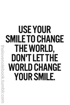 Advice from PlaceboEffect.com: Use your smile to change the world, don't let the world change your smile...