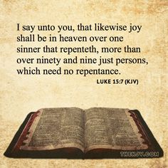 Image result for Luke 15 vs. 7, 10 - 7 I say unto you, that likewise joy shall be in heaven over one sinner that repenteth, more than over ninety and nine just persons, which need no repentance. 10 Likewise, I say unto you, there is joy in the presence of the angels of God over one sinner that repenteth.