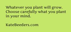 Whatever you plant will grow.  Choose carefully what you plant in your mind.  Want more abundance...choose those thoughts.  #success #entrepreneur #money #mindset #marketing