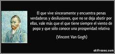 El que vive sinceramente y encuentra penas verdaderas y desilusiones, que no se deja abatir por ellas, vale más que el que tiene siempre el viento de popa y que sólo conoce una prosperidad relativa (Vincent Van Gogh)