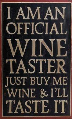 I am an official wine taster. Just buy me wine & I'll taste it.