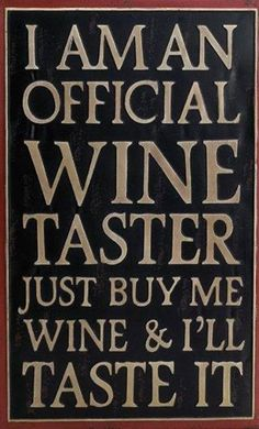 I am an official wine taster. Just buy me wine & I'll taste it.