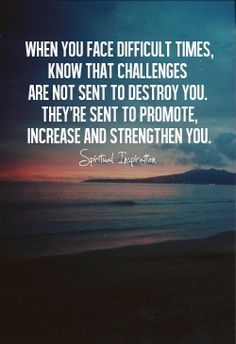when you face difficult times, know that challenges are not sent to destroy you. they are sent to promote, increase and strengthen you.