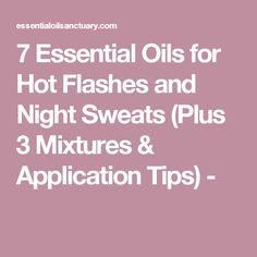 7 Essential Oils for Hot Flashes and Night Sweats (Plus 3 Mixtures & Application Tips) -