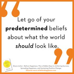 Let go of your predetermined beliefs about what the world should look like. Shawn Achor |  goodthinkinc.com  | BEFORE HAPPINESS