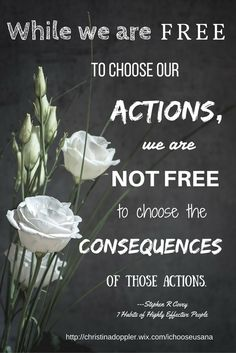 While we are free to choose our actions, we are not free to choose the consequences of those actions. Stephen R. Covey, The 7 Habits of Highly Effective People. Powerful Lessons in Personal Change. Habit 1, Be Proactive.