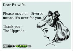 Dear Ex-wife,Please move on. Divorce means it's over for you.Thank you - The Upgrade.