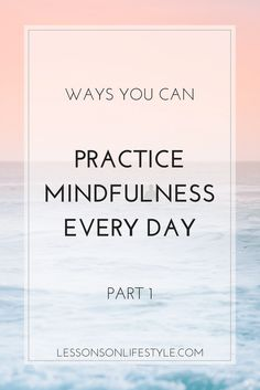 Part 1 of an in depth guide helping you to practice mindfulness every day. Discover mindful practices that can be included in your every day life.
