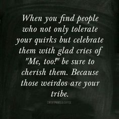 "When you find people who not only tolerate your quirks but celebrate them with glad cries of ""Me, too!"" be sure to cherish them. Because those weirdos are your tribe."