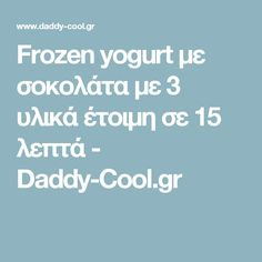 Frozen yogurt με σοκολάτα με 3 υλικά έτοιμη σε 15 λεπτά - Daddy-Cool.gr Frozen Yogurt, Daddy, Desserts, Tailgate Desserts, Deserts, Postres, Dessert, Fathers, Plated Desserts