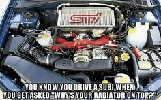 Subaru - You know you drive a subaru when you get asked why's your radiator on top ?