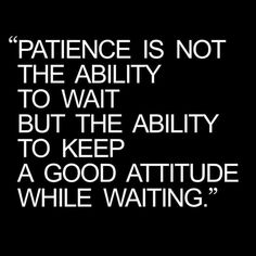 """""""Patience is not the ability to wait but the ability to keep a good attitude while waiting."""" - Joyce Meyer, Battlefield of the Mind: Winning the Battle in Your Mind. Wise Quotes, Quotable Quotes, Great Quotes, Motivational Quotes, Inspirational Quotes, Qoutes, Awesome Quotes, Faith Quotes, Type 1"""