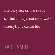 """the very reason I write is so that I might not sleepwalk through my entire life"" —Zadie Smith"