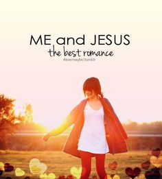 """Lord fill me with "" Me and Jesus the best romance"""