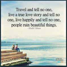 Travel and tell no one, live a true love story and tell no one, live happily and…
