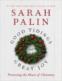Sarah Palin new Book Good Tidings Great Joy  defends the importance of preserving Jesus Christ in Christmas — whether in public displays, school concerts, and pageants, or in our hearts — and delivers a sharp rebuke to today's society for the homogenization of the holiday season.