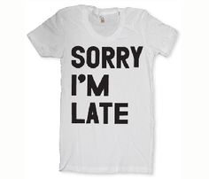Sorry I'm Late Tee @Alexis Kennedy ;)