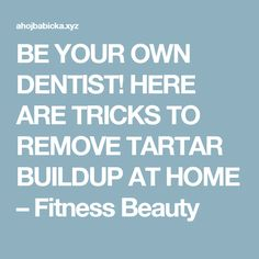 BE YOUR OWN DENTIST! HERE ARE TRICKS TO REMOVE TARTAR BUILDUP AT HOME – Fitness Beauty