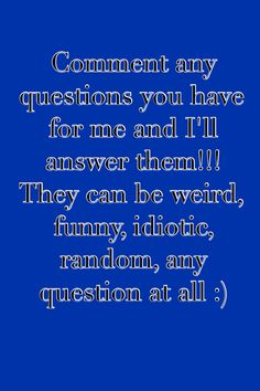 Question time anyone?? I am really bored and I need somebody to talk to!!