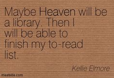 Maybe Heaven will be a library. Then I will be able to finish my to-read list. Kellie Elmore