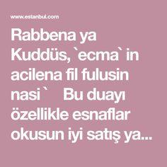 Rabbena ya Kuddüs, `ecma` in acilena fil fulusin nasi `  Bu duayı özellikle esnaflar okusun iyi satış yapmak için kalpten bir defa okusun. Paraya sıkışı...