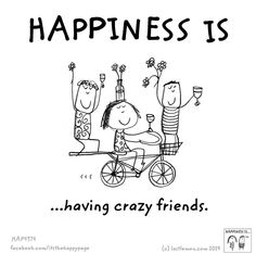 Happiness is having crazy friends