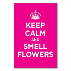 keep calm and smell the flowers