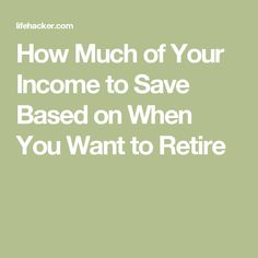 How Much of Your Income to Save Based on When You Want to Retire