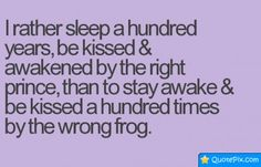 I Rather Sleep A Hundred Years, Be Kissed & Awakened By The Right Prince,