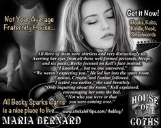 Becky Sparks refuses to spend her college years in a cold, lonely dorm. Bassist Kelley Keele is a gorgeous Goth with a dark past. He resides at what he and his bandmates, Crispin, and Dorian, refer to as the House of Goths. Thrown together by fate, Becky forms an instant bond with Kell. Desperate for a home, she shows up unannounced on his front porch, suitcase in hand. Do they take her in or turn her away?