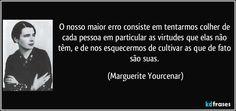 O nosso maior erro consiste em tentarmos colher de cada pessoa em particular as virtudes que elas não têm, e de nos esquecermos de cultivar as que de fato são suas. (Marguerite Yourcenar)