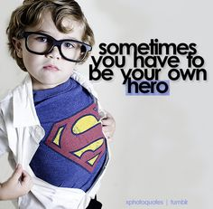 I have lived and learned and been my own hero.